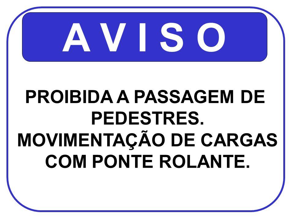 A V I S O PROIBIDA A PASSAGEM DE PEDESTRES. MOVIMENTAÇÃO DE CARGAS COM PONTE ROLANTE.