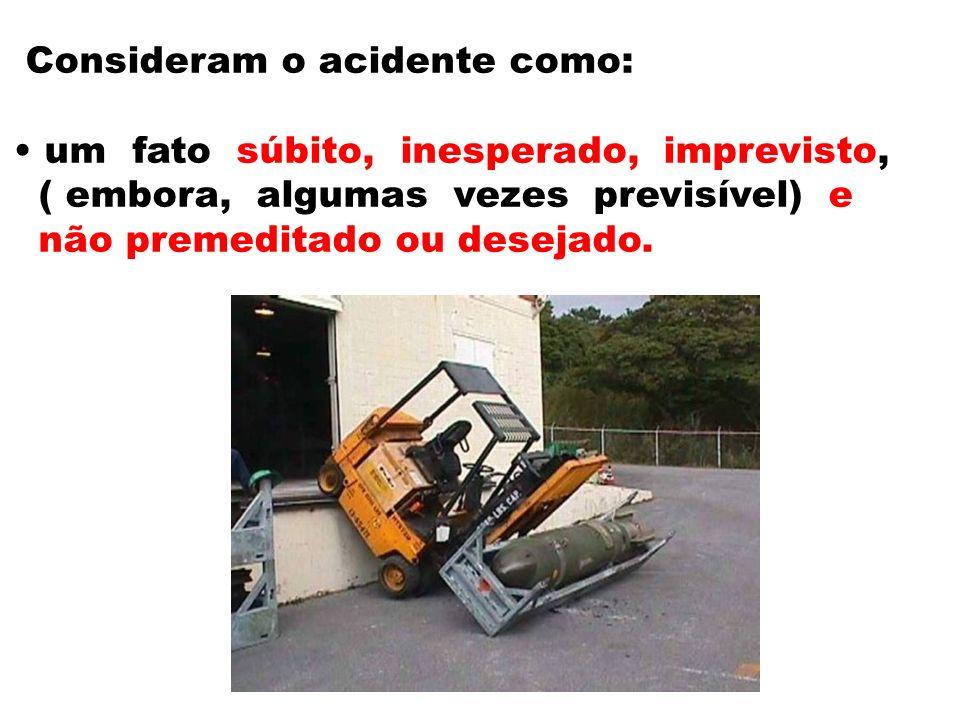 Consideram o acidente como: um fato súbito, inesperado, imprevisto, ( embora, algumas vezes previsível) e não premeditado ou desejado.