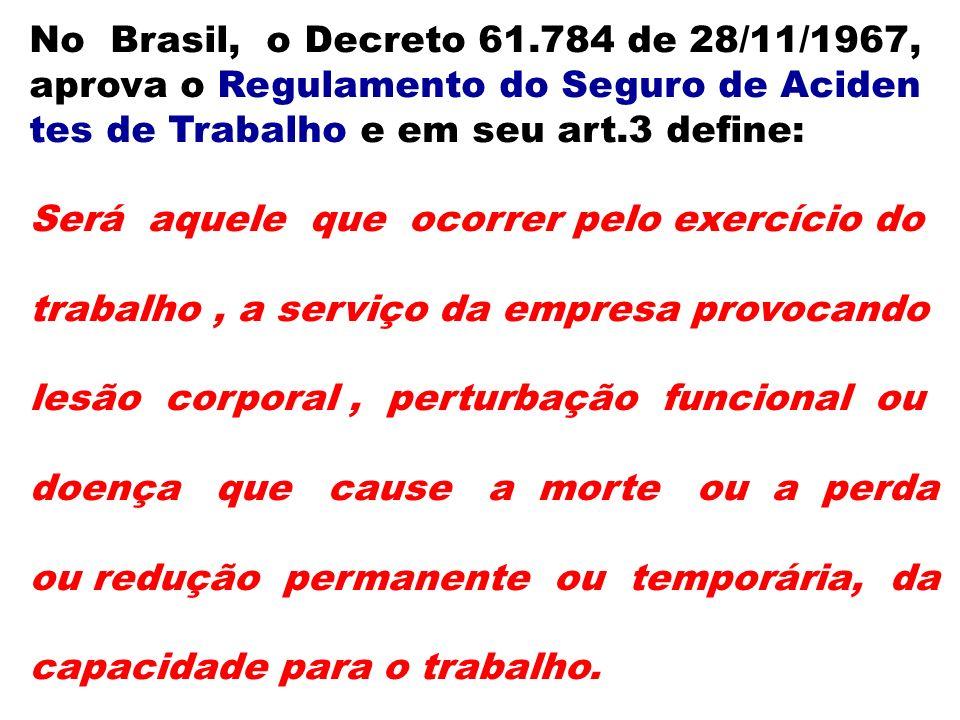 No Brasil, o Decreto 61.784 de 28/11/1967, aprova o Regulamento do Seguro de Aciden tes de Trabalho e em seu art.3 define: Será aquele que ocorrer pel