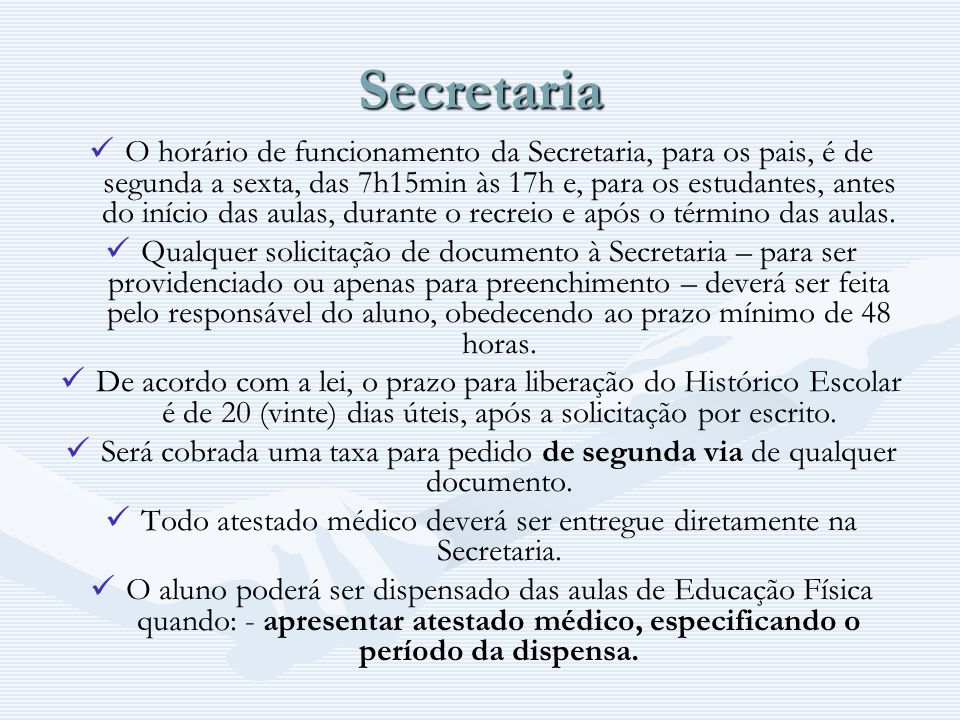 Secretaria O horário de funcionamento da Secretaria, para os pais, é de segunda a sexta, das 7h15min às 17h e, para os estudantes, antes do início das