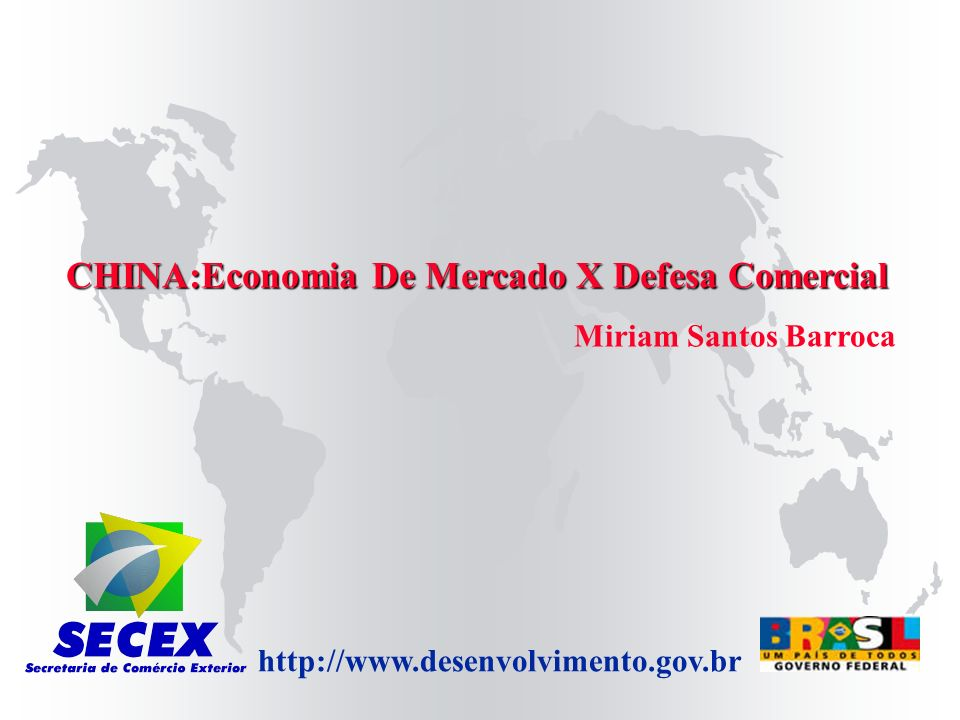 http://www.desenvolvimento.gov.br CHINA:Economia De Mercado X Defesa Comercial Miriam Santos Barroca
