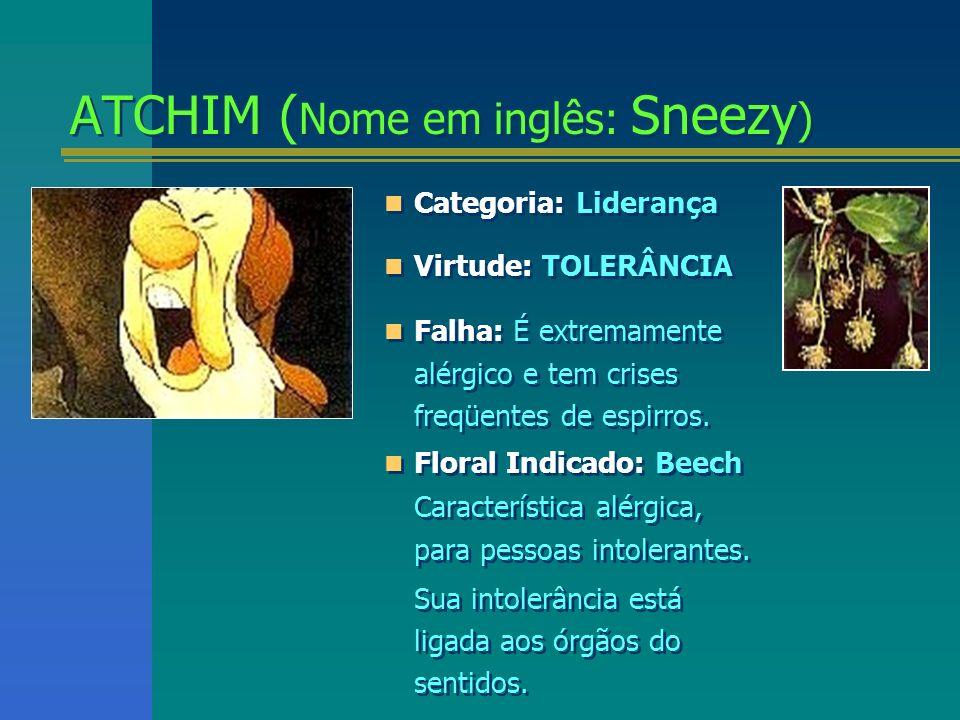 ATCHIM ( Nome em inglês: Sneezy ) ATCHIM ( Nome em inglês: Sneezy ) Categoria: Liderança Virtude: TOLERÂNCIA Falha: É extremamente alérgico e tem cris