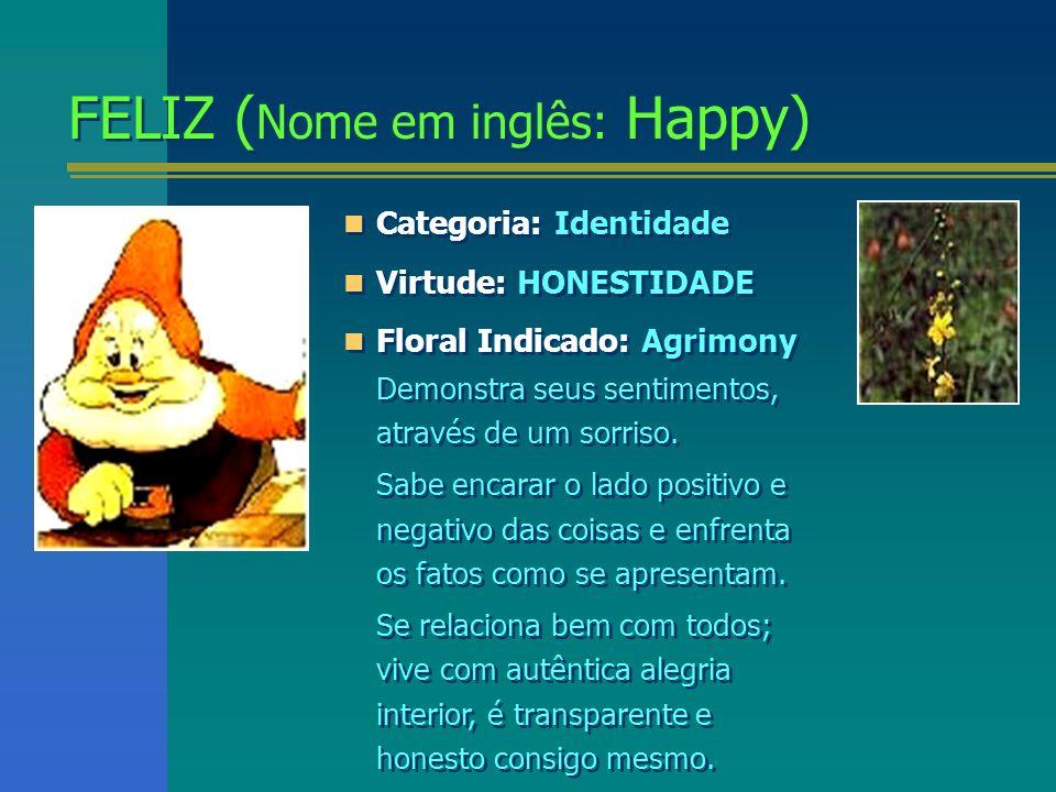 FELIZ ( Nome em inglês: Happy) FELIZ ( Nome em inglês: Happy) Categoria: Identidade Virtude: HONESTIDADE Floral Indicado: Agrimony Demonstra seus sent