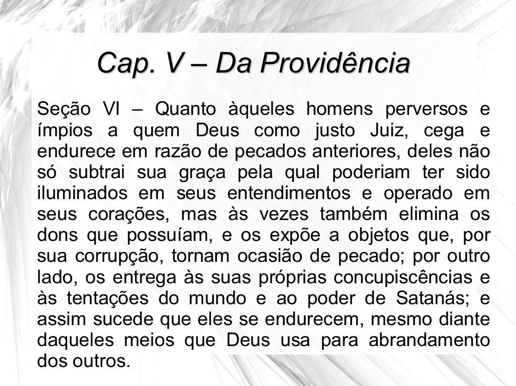 Cap. V – Da Providência Seção VI – Quanto àqueles homens perversos e ímpios a quem Deus como justo Juiz, cega e endurece em razão de pecados anteriore