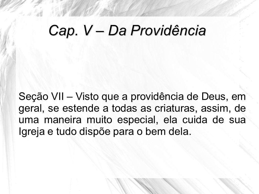 Cap. V – Da Providência Seção VII – Visto que a providência de Deus, em geral, se estende a todas as criaturas, assim, de uma maneira muito especial,