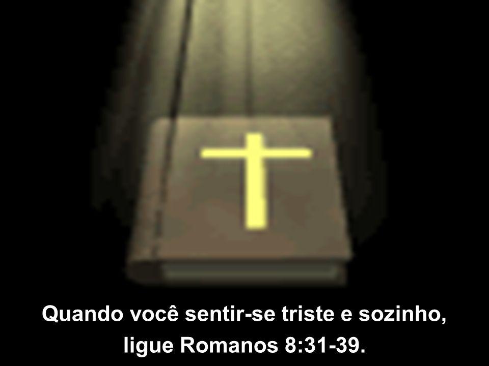 Quando Deus parecer distante, ligue Salmo 63. Quando sua fé precisar ser ativada, ligue Hebreus 11. Quando você estiver solitário e com medo, ligue Sa