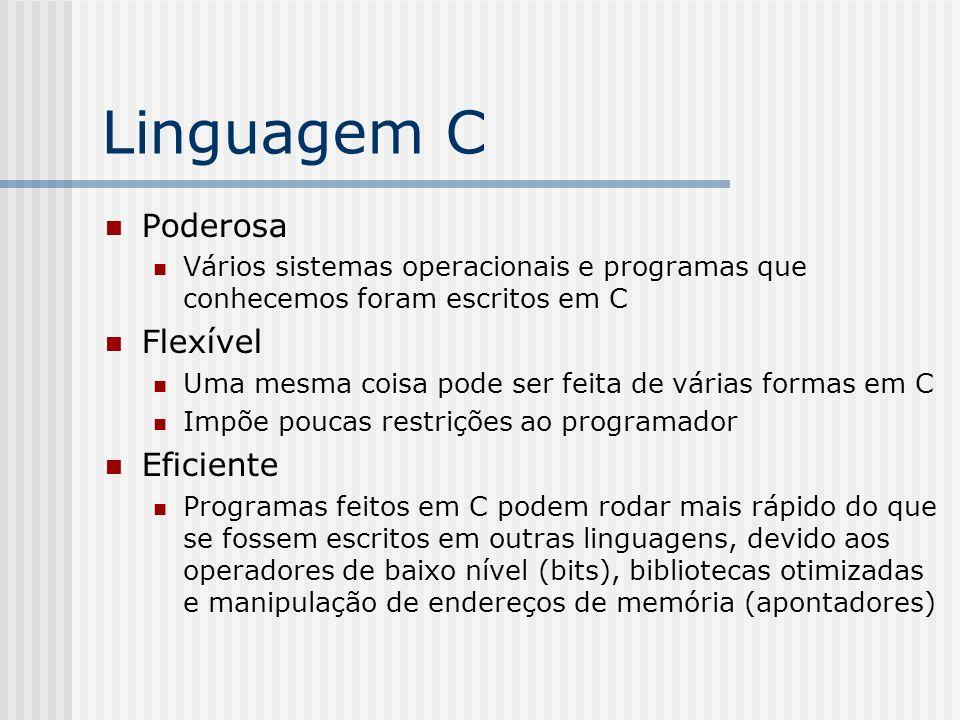 Linguagem C Poderosa Vários sistemas operacionais e programas que conhecemos foram escritos em C Flexível Uma mesma coisa pode ser feita de várias for