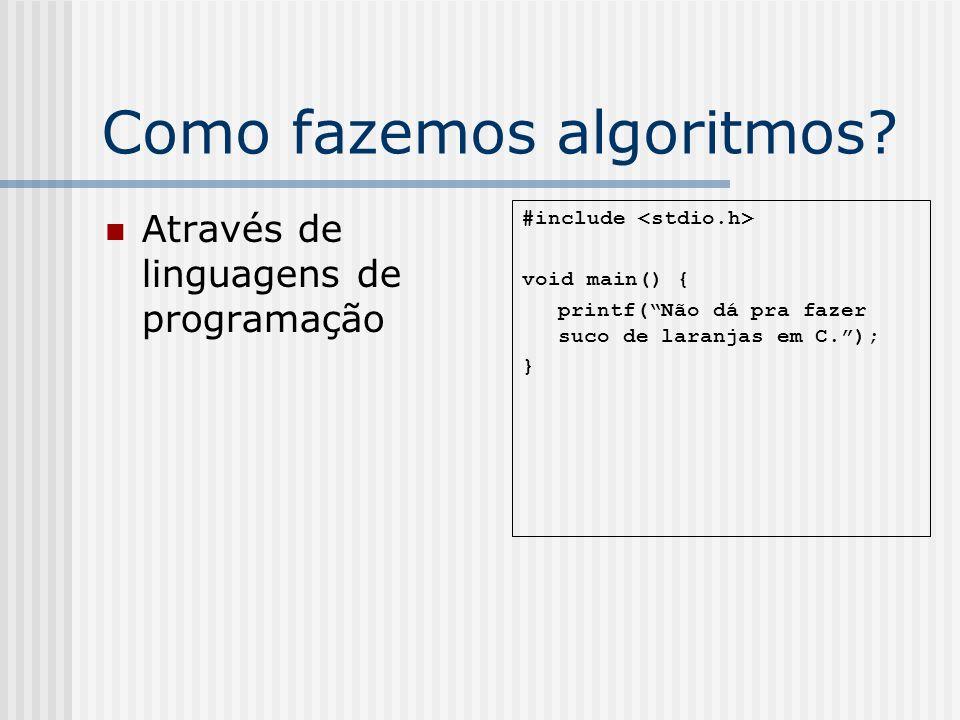 Como fazemos algoritmos? Através de linguagens de programação #include void main() { printf(Não dá pra fazer suco de laranjas em C.); }