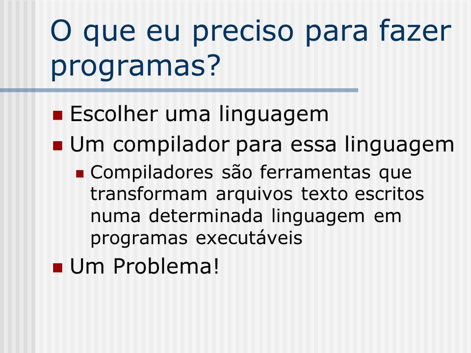 O que eu preciso para fazer programas? Escolher uma linguagem Um compilador para essa linguagem Compiladores são ferramentas que transformam arquivos