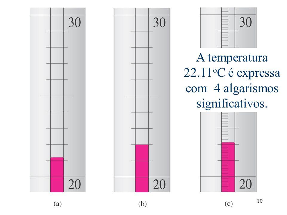 10 Temperatura é estimada como 22.11 o C. O último 1 é incerto. A temperatura 22.11 o C é expressa com 4 algarismos significativos.