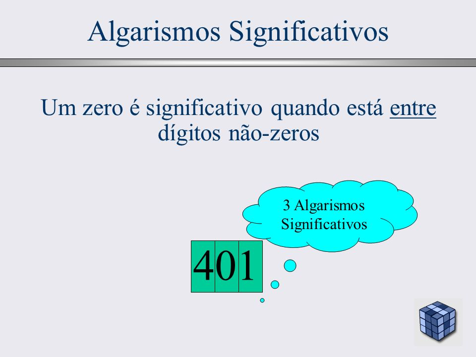15 Algarismos Significativos 401 Um zero é significativo quando está entre dígitos não-zeros 3 Algarismos Significativos