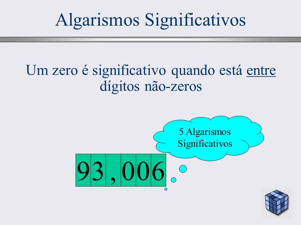 16 Algarismos Significativos 5 Algarismos Significativos 600, 39 Um zero é significativo quando está entre dígitos não-zeros