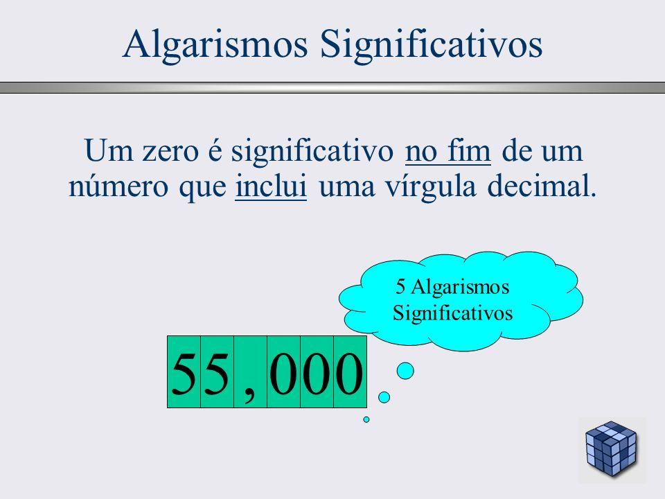 18 Algarismos Significativos Um zero é significativo no fim de um número que inclui uma vírgula decimal. 5 Algarismos Significativos 000, 55
