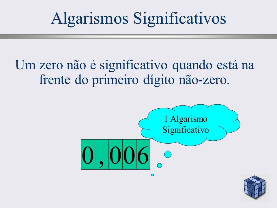 20 Algarismos Significativos 1 Algarismo Significativo 600, 0 Um zero não é significativo quando está na frente do primeiro dígito não-zero.