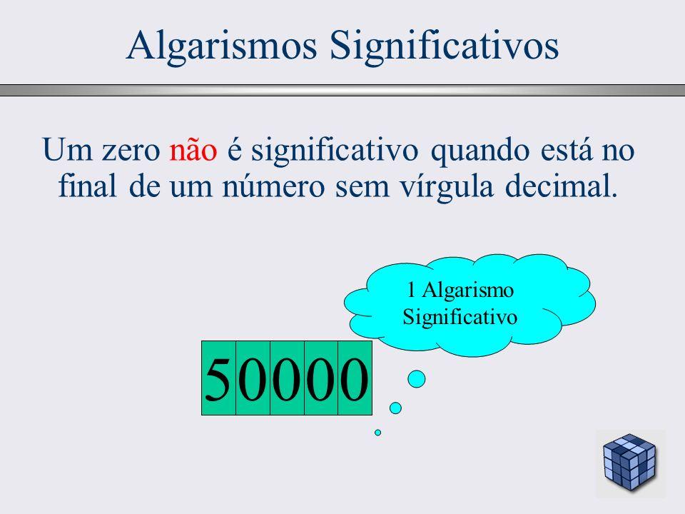 22 Algarismos Significativos Um zero não é significativo quando está no final de um número sem vírgula decimal. 1 Algarismo Significativo 0000 5