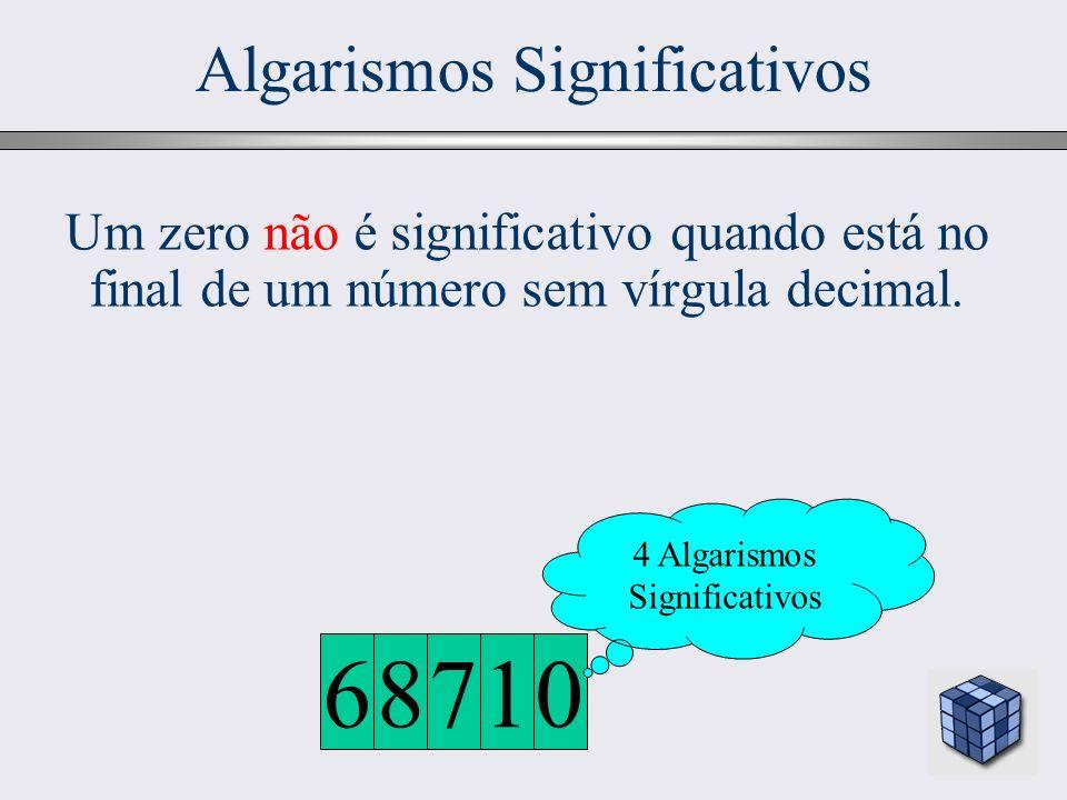 23 Algarismos Significativos 4 Algarismos Significativos 0178 6 Um zero não é significativo quando está no final de um número sem vírgula decimal.