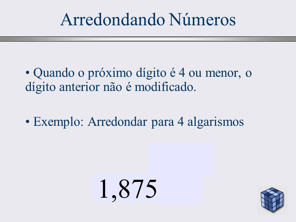 26 Arredondando Números Quando o próximo dígito é 4 ou menor, o dígito anterior não é modificado. Exemplo: Arredondar para 4 algarismos 1,875377 4 ou