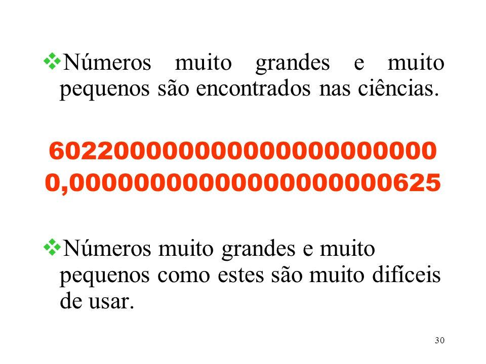 30 Números muito grandes e muito pequenos são encontrados nas ciências. 602200000000000000000000 0,00000000000000000000625 Números muito grandes e mui