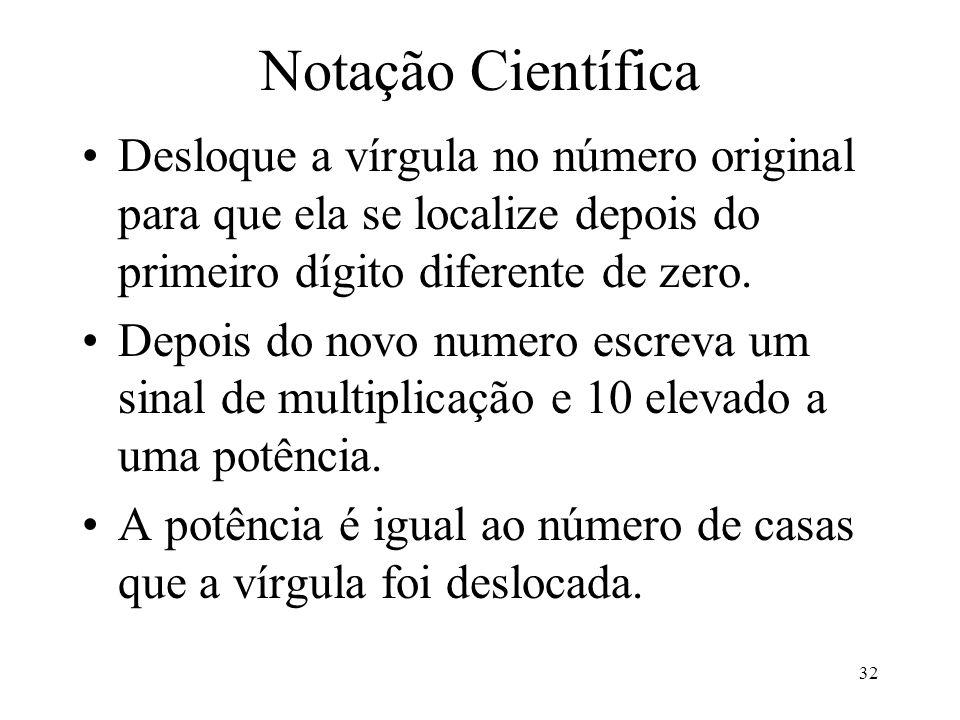32 Notação Científica Desloque a vírgula no número original para que ela se localize depois do primeiro dígito diferente de zero. Depois do novo numer