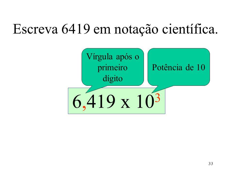 33 Escreva 6419 em notação científica. 64196419,641,9x10 1 64,19x10 2 6,419 x 10 3 Vírgula após o primeiro dígito Potência de 10