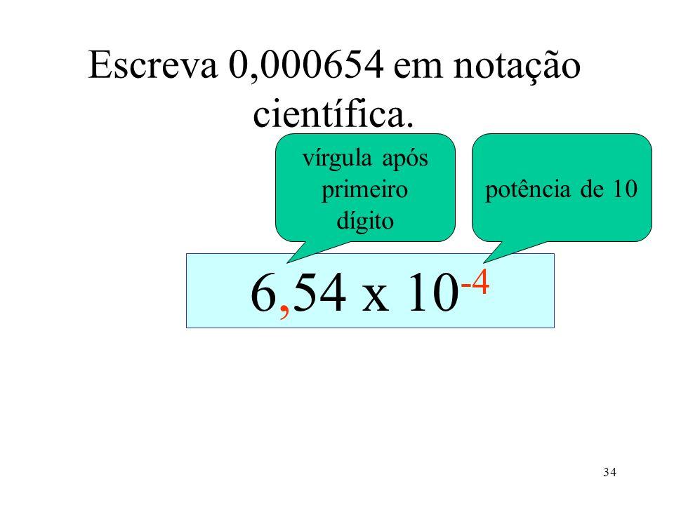 34 Escreva 0,000654 em notação científica. 0,0006540,00654 x 10 -1 0,0654 x 10 -2 0,654 x 10 -3 6,54 x 10 -4 vírgula após primeiro dígito potência de
