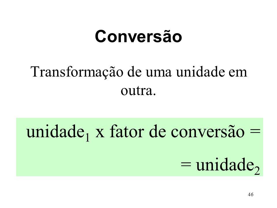 46 Conversão Transformação de uma unidade em outra. unidade 1 x fator de conversão = = unidade 2