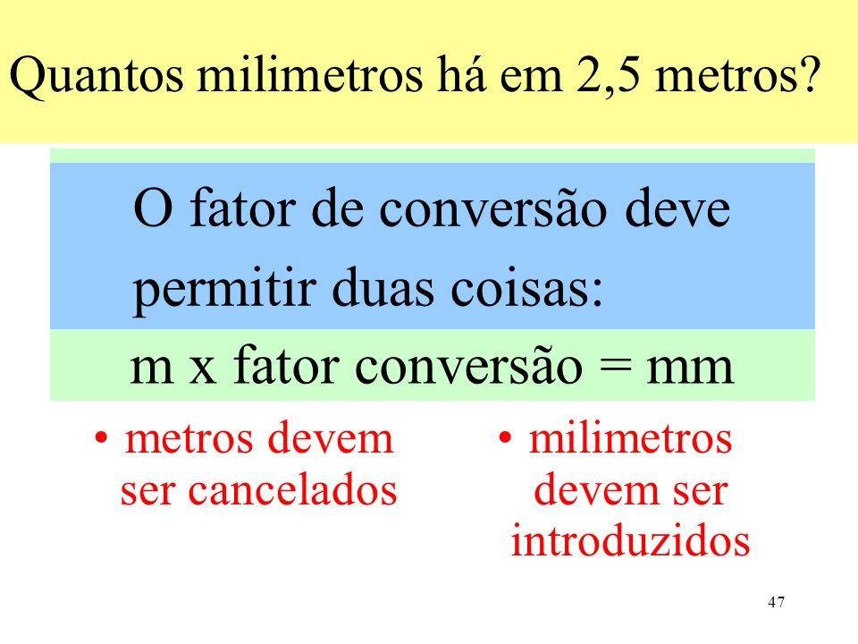 47 Quantos milimetros há em 2,5 metros? metros devem ser cancelados milimetros devem ser introduzidos unidade 1 x fator conversão = = unidade 2 m x fa