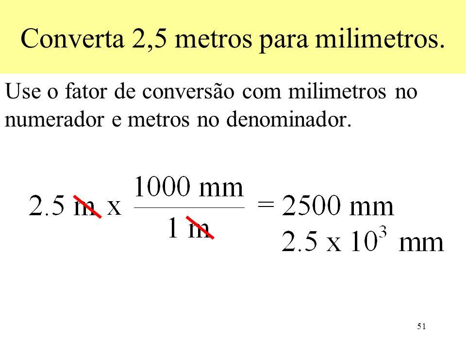 51 Converta 2,5 metros para milimetros. Use o fator de conversão com milimetros no numerador e metros no denominador.