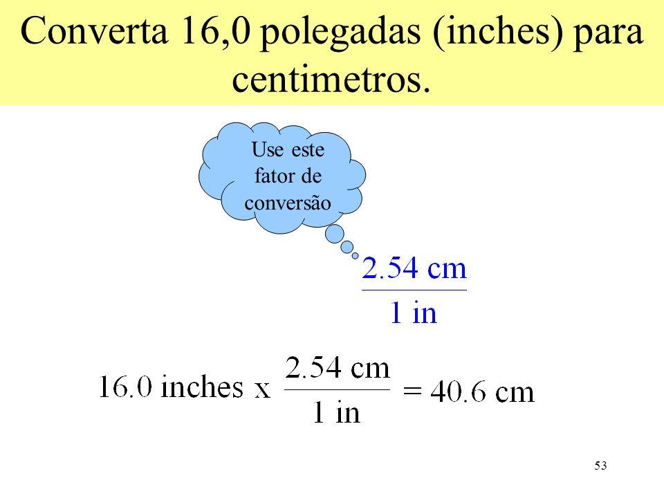 53 Converta 16,0 polegadas (inches) para centimetros. Use este fator de conversão