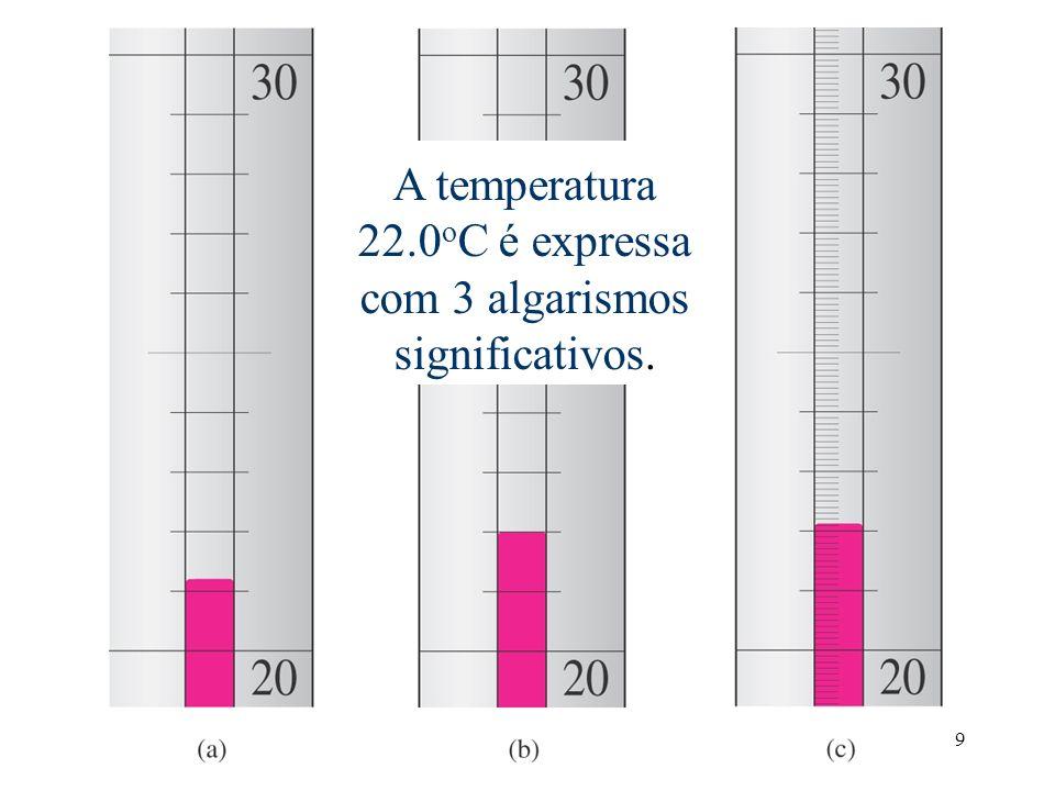 9 Temperatura é estimada como 22.0 o C. O último 0 é incerto. A temperatura 22.0 o C é expressa com 3 algarismos significativos.