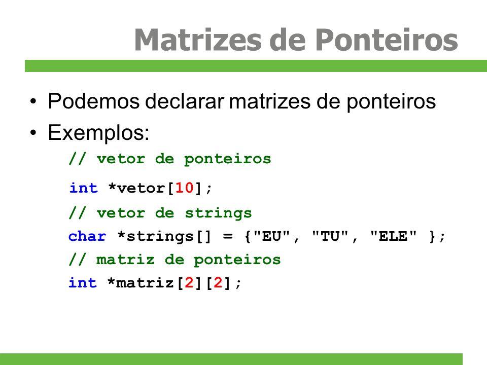 Matrizes de Ponteiros Podemos declarar matrizes de ponteiros Exemplos: // vetor de ponteiros int *vetor[10]; // vetor de strings char *strings[] = {