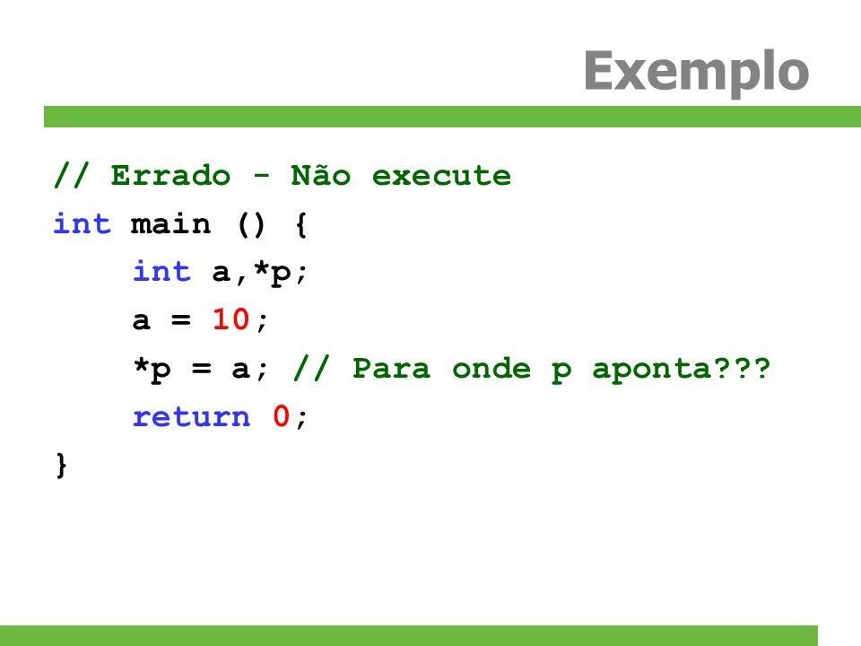 Exemplo // Errado - Não execute int main () { int a,*p; a = 10; *p = a; // Para onde p aponta??? return 0; }