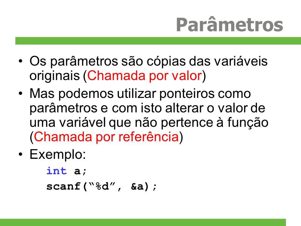 Parâmetros Os parâmetros são cópias das variáveis originais (Chamada por valor) Mas podemos utilizar ponteiros como parâmetros e com isto alterar o va