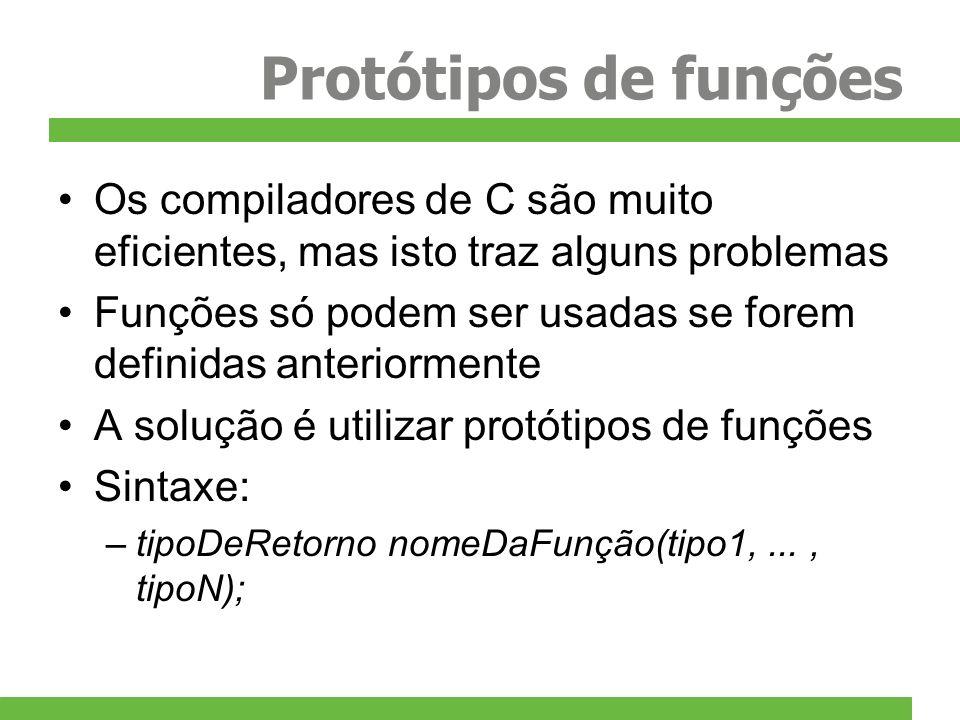Protótipos de funções Os compiladores de C são muito eficientes, mas isto traz alguns problemas Funções só podem ser usadas se forem definidas anterio
