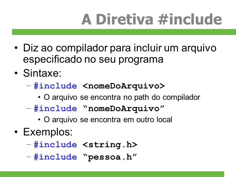 A Diretiva #include Diz ao compilador para incluir um arquivo especificado no seu programa Sintaxe: –#include O arquivo se encontra no path do compila