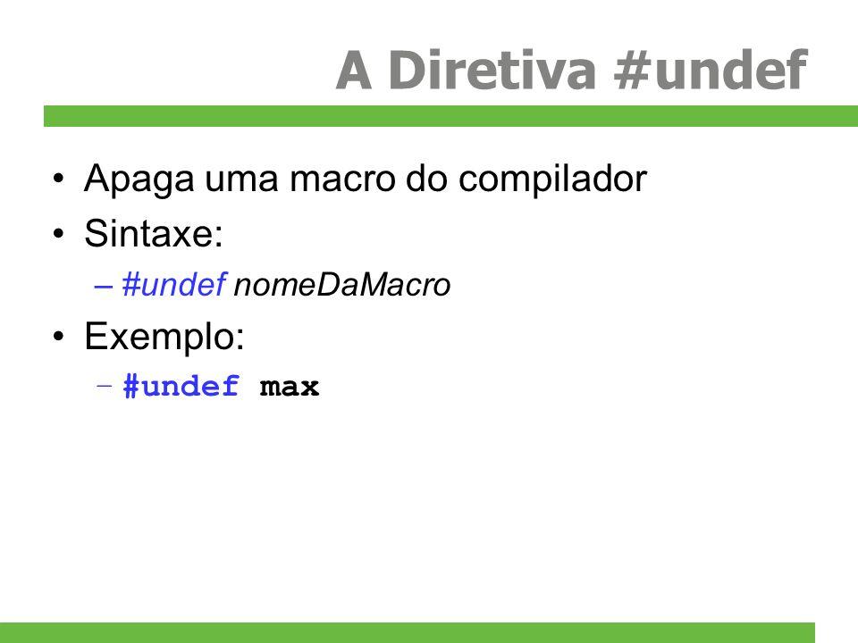 A Diretiva #undef Apaga uma macro do compilador Sintaxe: –#undef nomeDaMacro Exemplo: –#undef max
