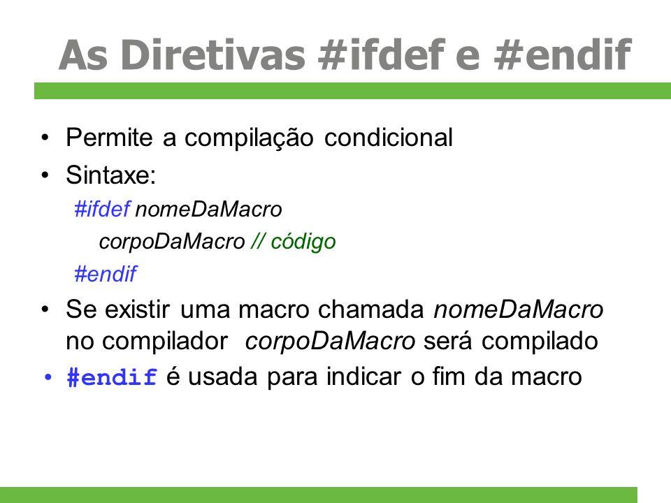 As Diretivas #ifdef e #endif Permite a compilação condicional Sintaxe: #ifdef nomeDaMacro corpoDaMacro // código #endif Se existir uma macro chamada n