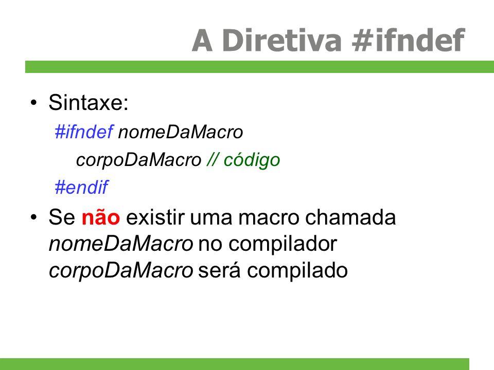 A Diretiva #ifndef Sintaxe: #ifndef nomeDaMacro corpoDaMacro // código #endif Se não existir uma macro chamada nomeDaMacro no compilador corpoDaMacro