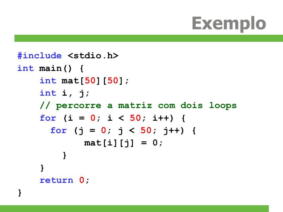 Exemplo #include int main() { int mat[50][50]; int i, j; // percorre a matriz com dois loops for (i = 0; i < 50; i++) { for (j = 0; j < 50; j++) { mat