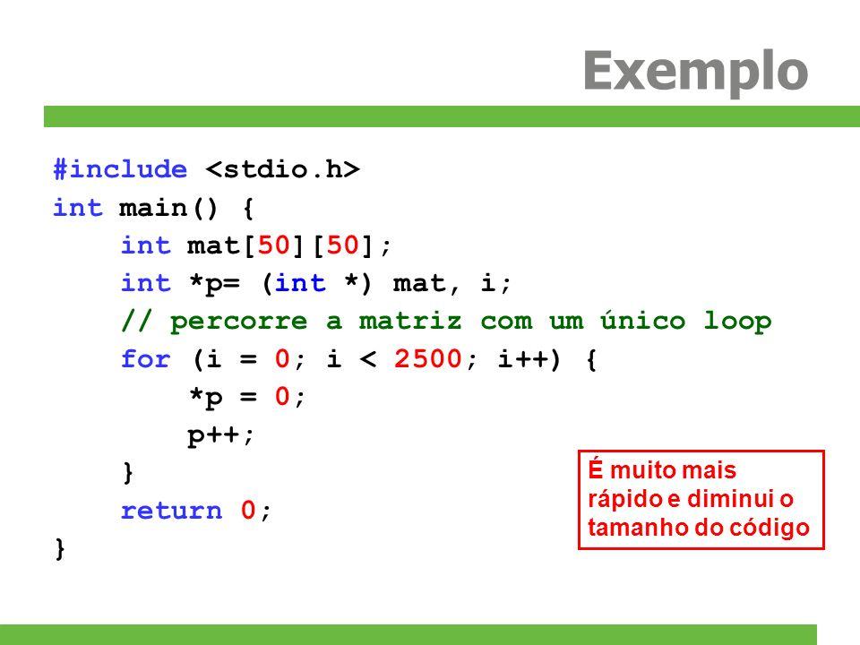 Exemplo #include int main() { int mat[50][50]; int *p= (int *) mat, i; // percorre a matriz com um único loop for (i = 0; i < 2500; i++) { *p = 0; p++