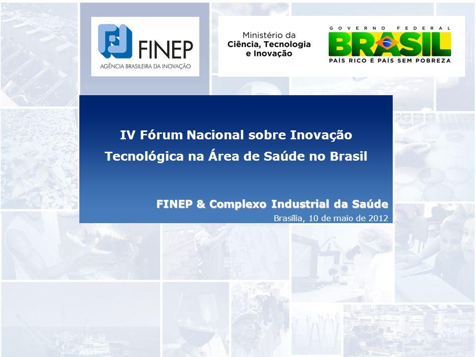 IV Fórum Nacional sobre Inovação Tecnológica na Área de Saúde no Brasil FINEP & Complexo Industrial da Saúde Brasília, 10 de maio de 2012