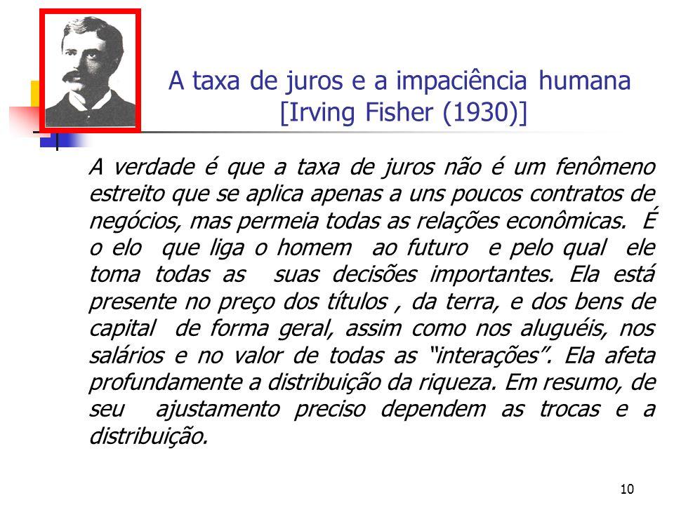 10 A taxa de juros e a impaciência humana [Irving Fisher (1930)] A verdade é que a taxa de juros não é um fenômeno estreito que se aplica apenas a uns
