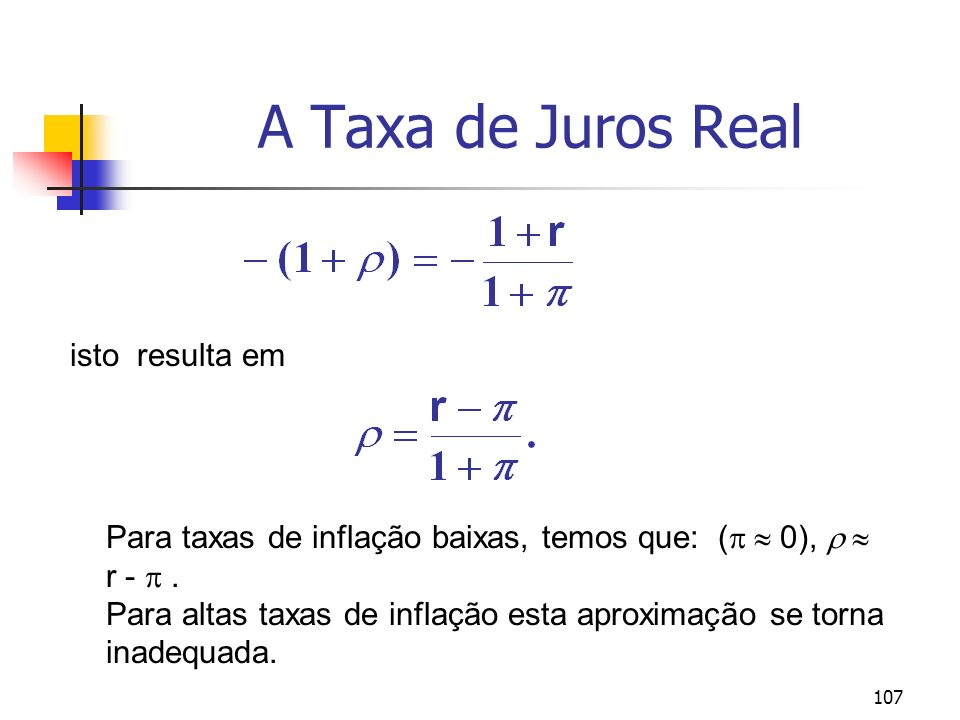 107 A Taxa de Juros Real isto resulta em Para taxas de inflação baixas, temos que: ( 0), r -. Para altas taxas de inflação esta aproximação se torna i
