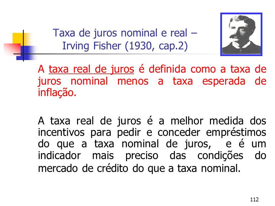 112 Taxa de juros nominal e real – Irving Fisher (1930, cap.2) A taxa real de juros é definida como a taxa de juros nominal menos a taxa esperada de i