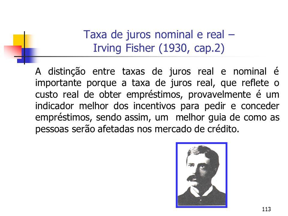 113 Taxa de juros nominal e real – Irving Fisher (1930, cap.2) A distinção entre taxas de juros real e nominal é importante porque a taxa de juros rea