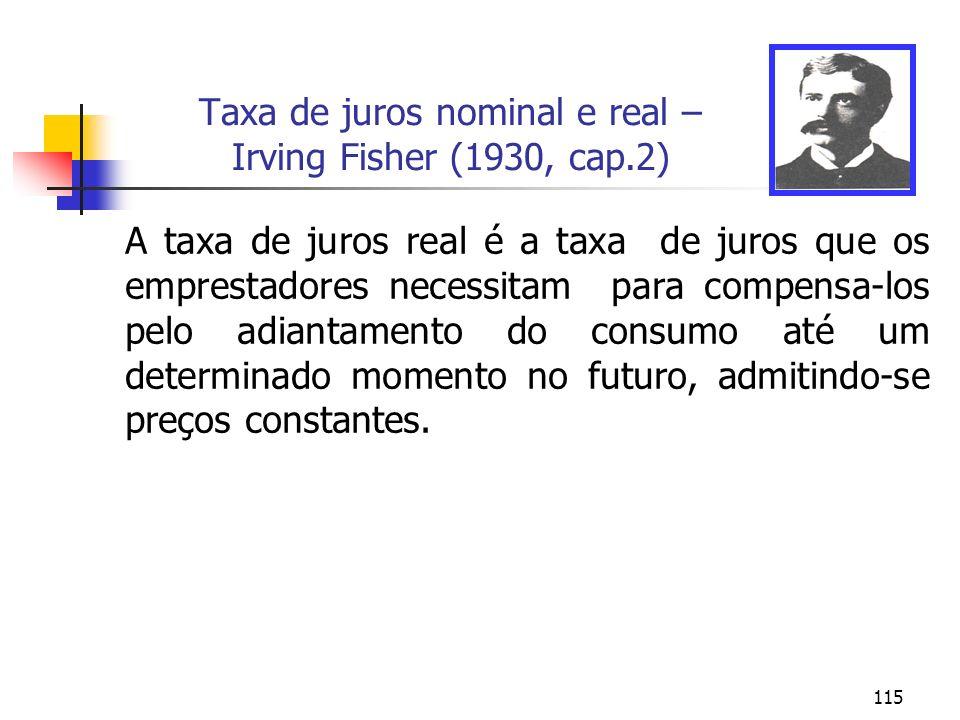 115 Taxa de juros nominal e real – Irving Fisher (1930, cap.2) A taxa de juros real é a taxa de juros que os emprestadores necessitam para compensa-lo