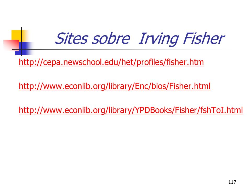 117 Sites sobre Irving Fisher http://cepa.newschool.edu/het/profiles/fisher.htm http://www.econlib.org/library/Enc/bios/Fisher.html http://www.econlib.org/library/YPDBooks/Fisher/fshToI.html