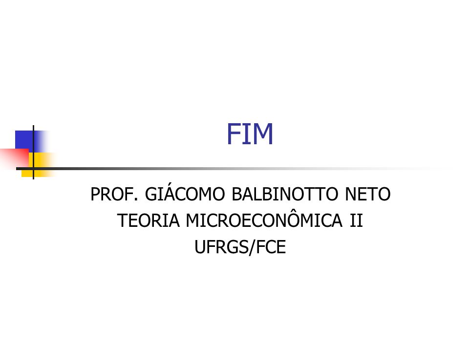 FIM PROF. GIÁCOMO BALBINOTTO NETO TEORIA MICROECONÔMICA II UFRGS/FCE