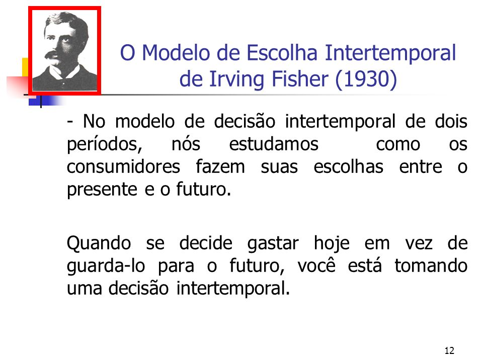 12 O Modelo de Escolha Intertemporal de Irving Fisher (1930) - No modelo de decisão intertemporal de dois períodos, nós estudamos como os consumidores