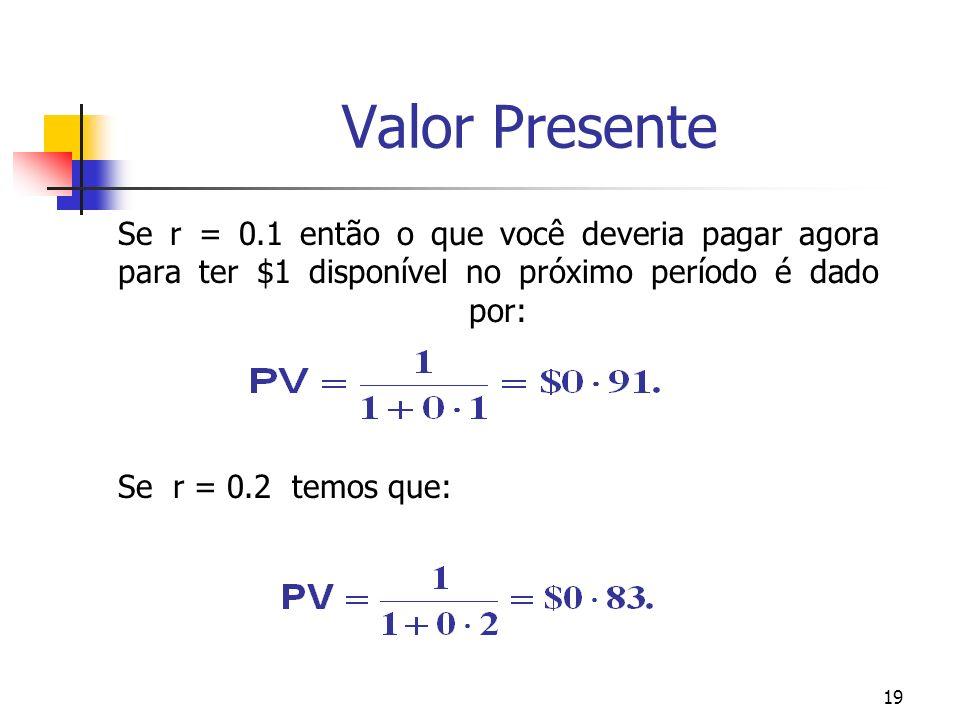 19 Valor Presente Se r = 0.1 então o que você deveria pagar agora para ter $1 disponível no próximo período é dado por: Se r = 0.2 temos que: